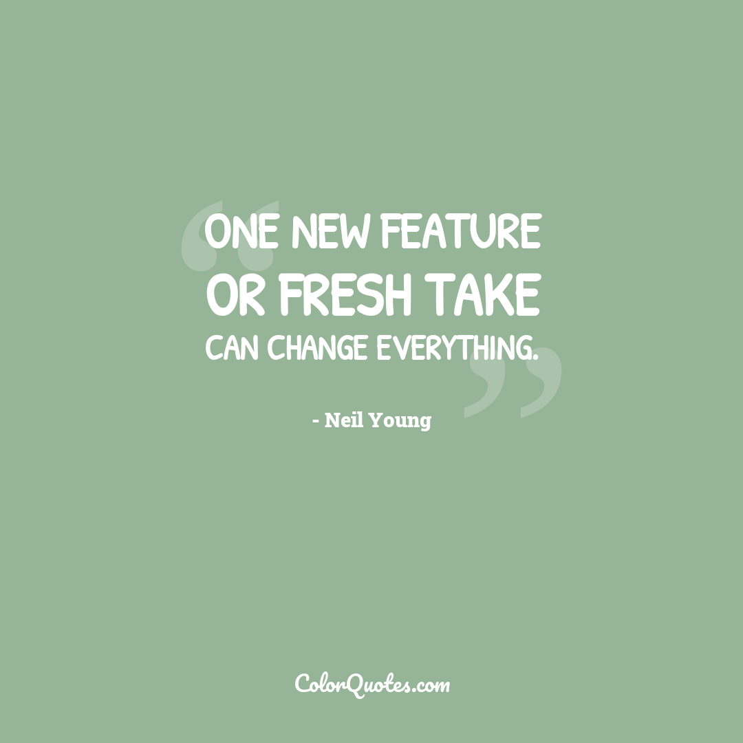 One new feature or fresh take can change everything.