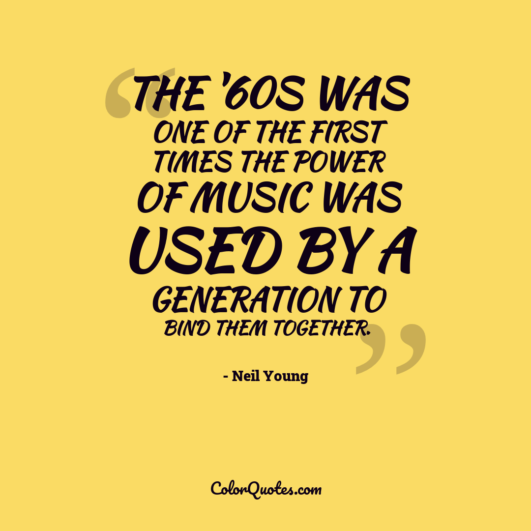 The '60s was one of the first times the power of music was used by a generation to bind them together.