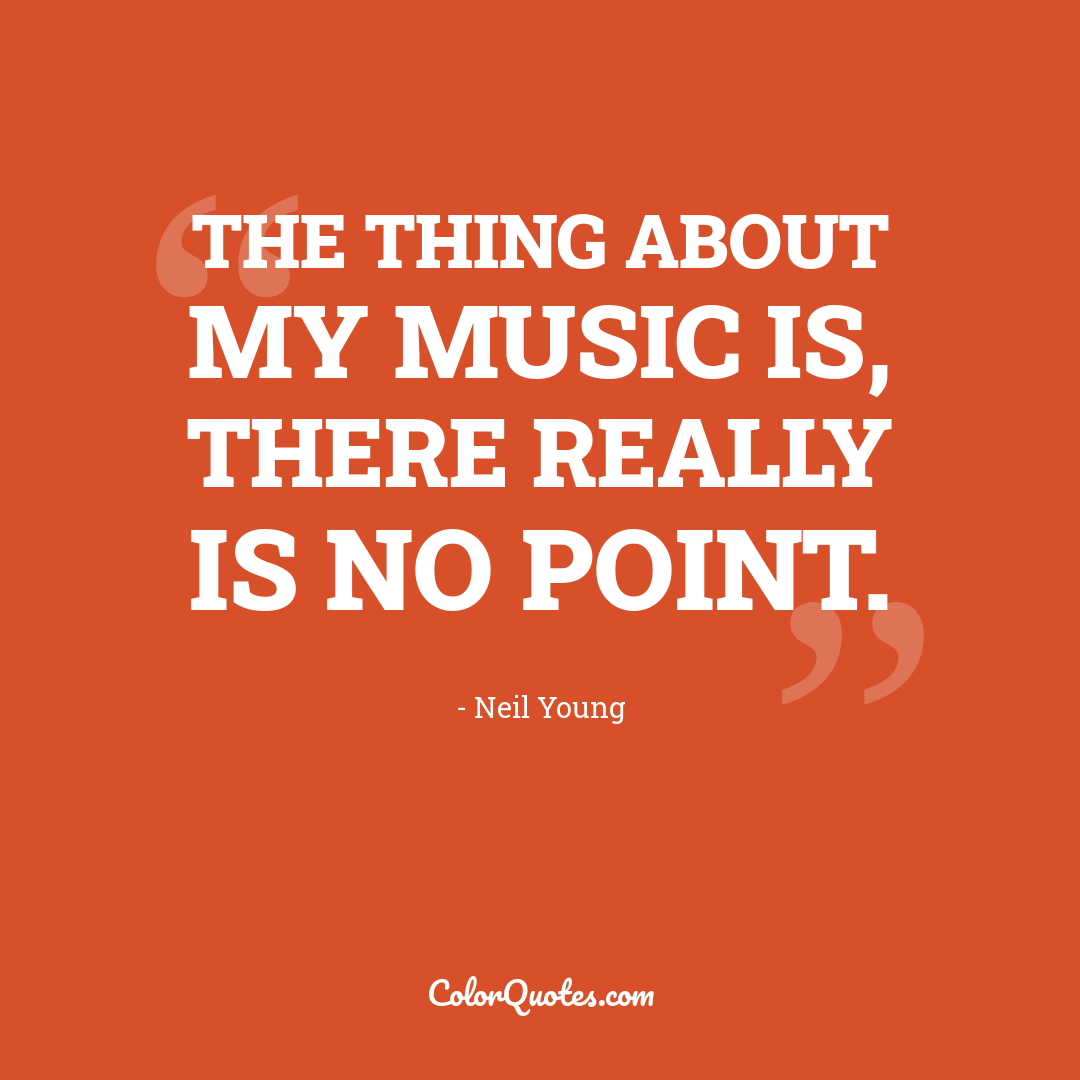 The thing about my music is, there really is no point.