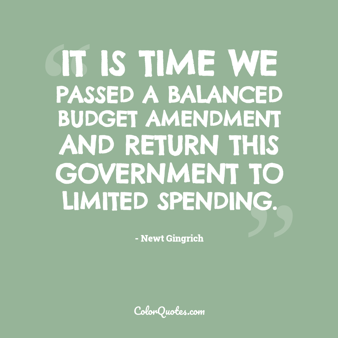 It is time we passed a balanced budget amendment and return this government to limited spending.