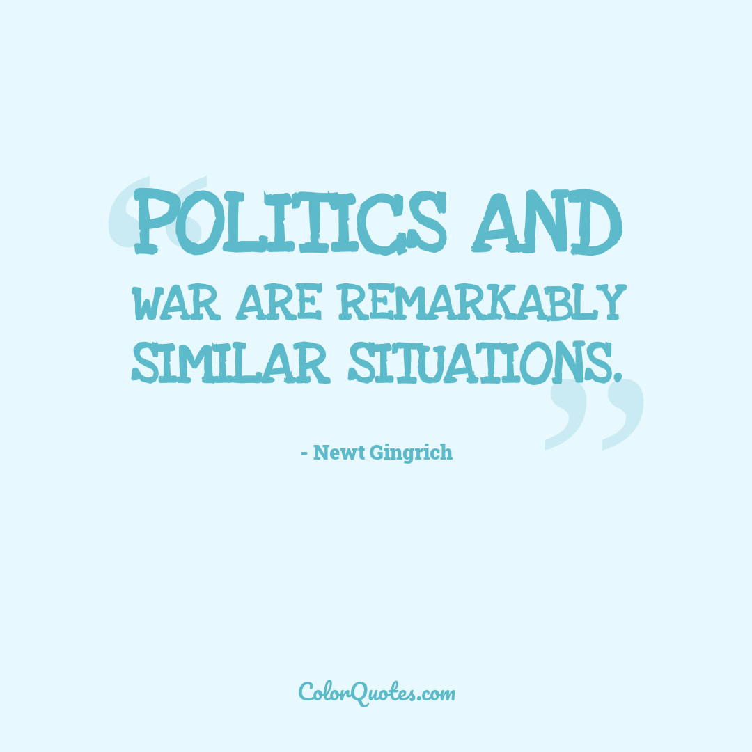 Politics and war are remarkably similar situations.