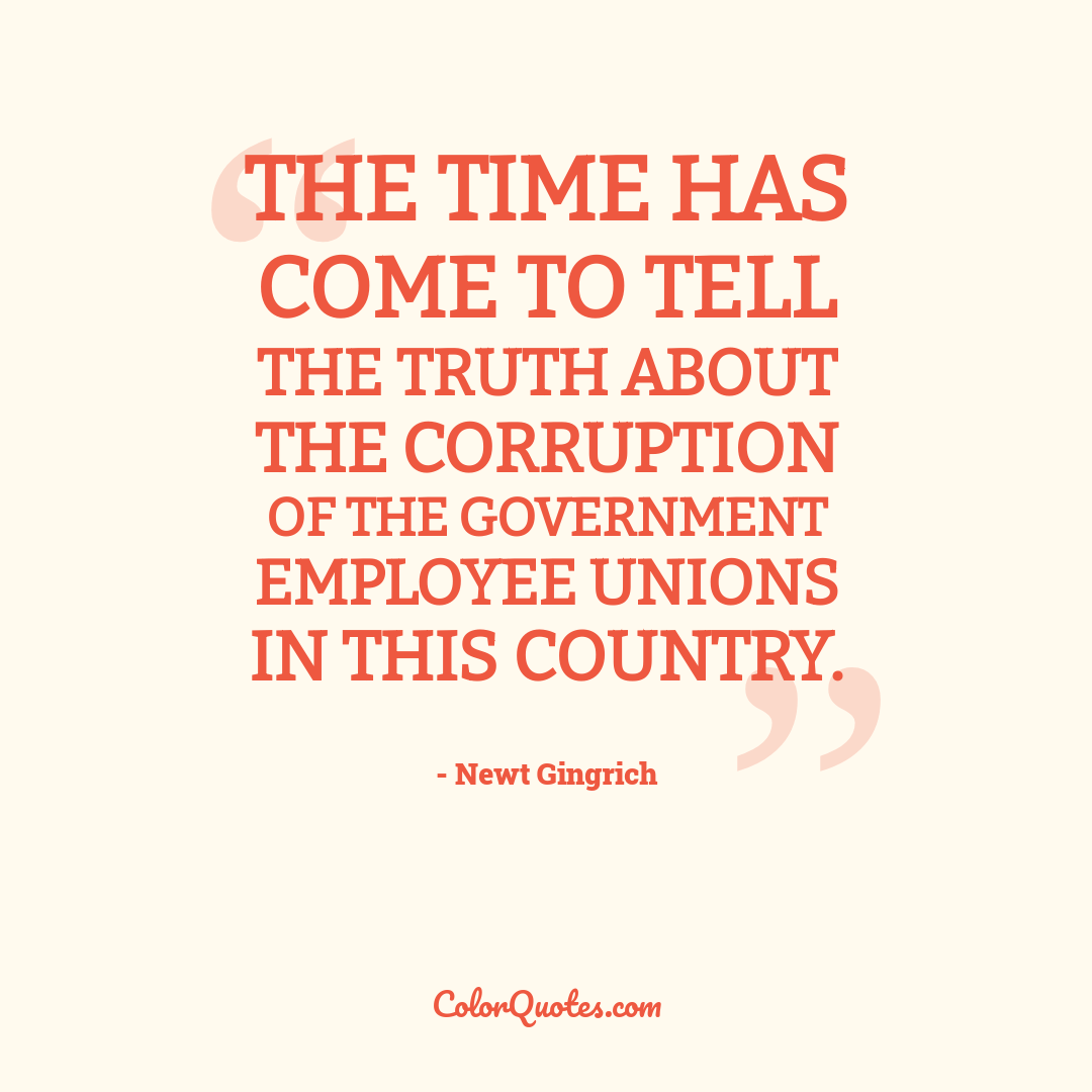 The time has come to tell the truth about the corruption of the government employee unions in this country.