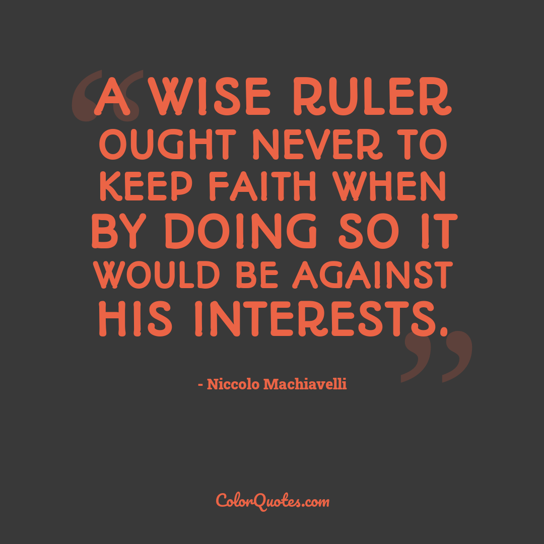 A wise ruler ought never to keep faith when by doing so it would be against his interests.