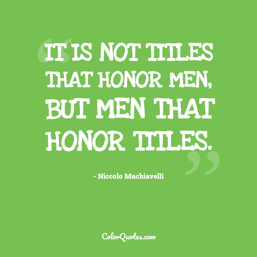 It is not titles that honor men, but men that honor titles.