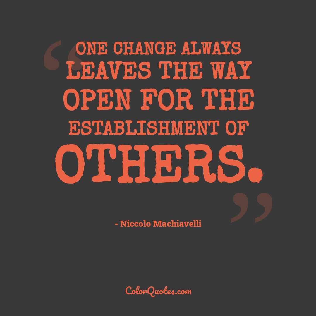 One change always leaves the way open for the establishment of others.