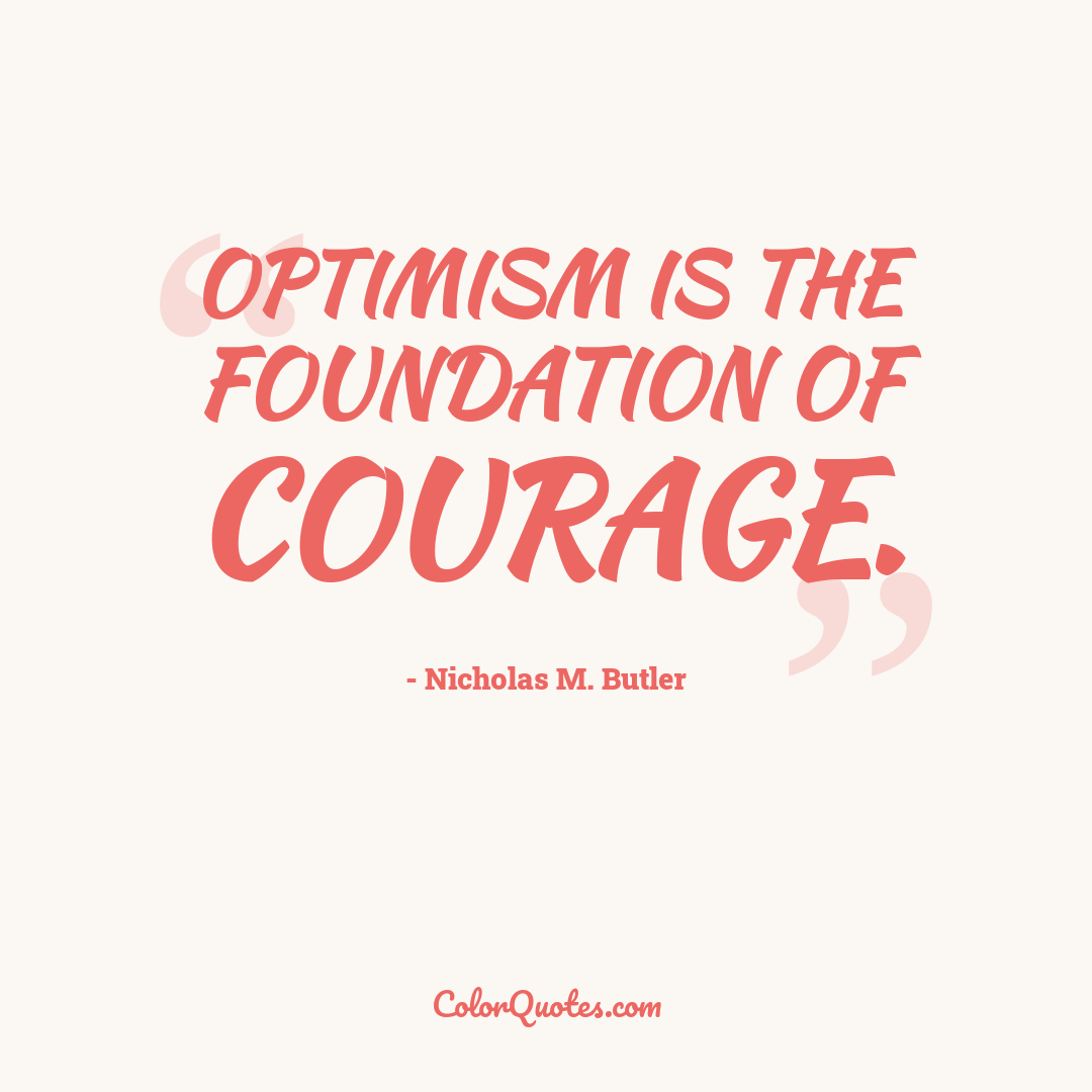 Optimism is the foundation of courage.