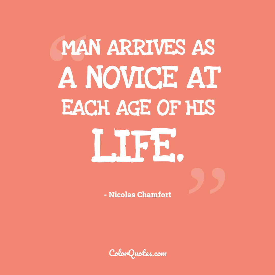 Man arrives as a novice at each age of his life.