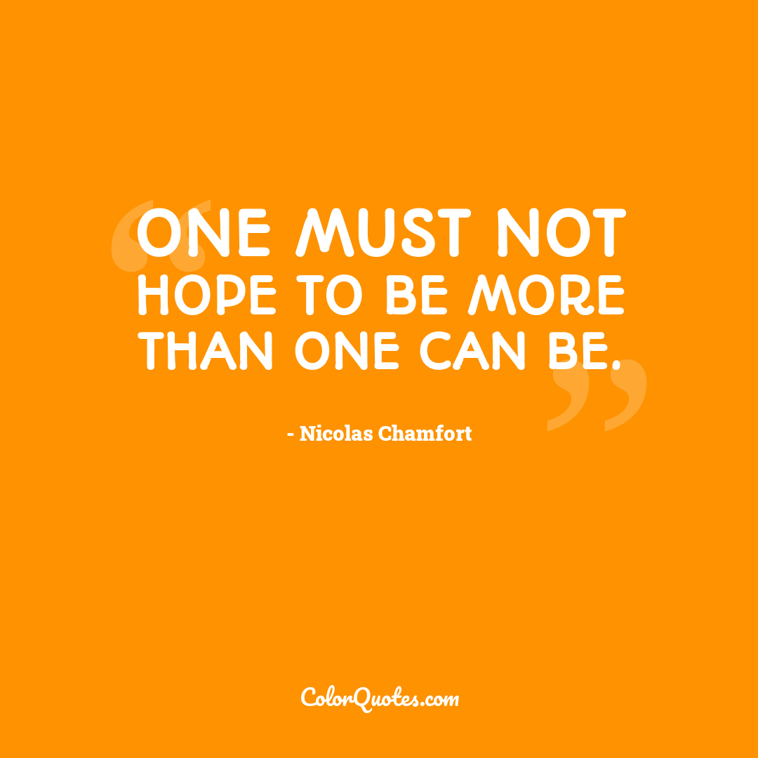One must not hope to be more than one can be.