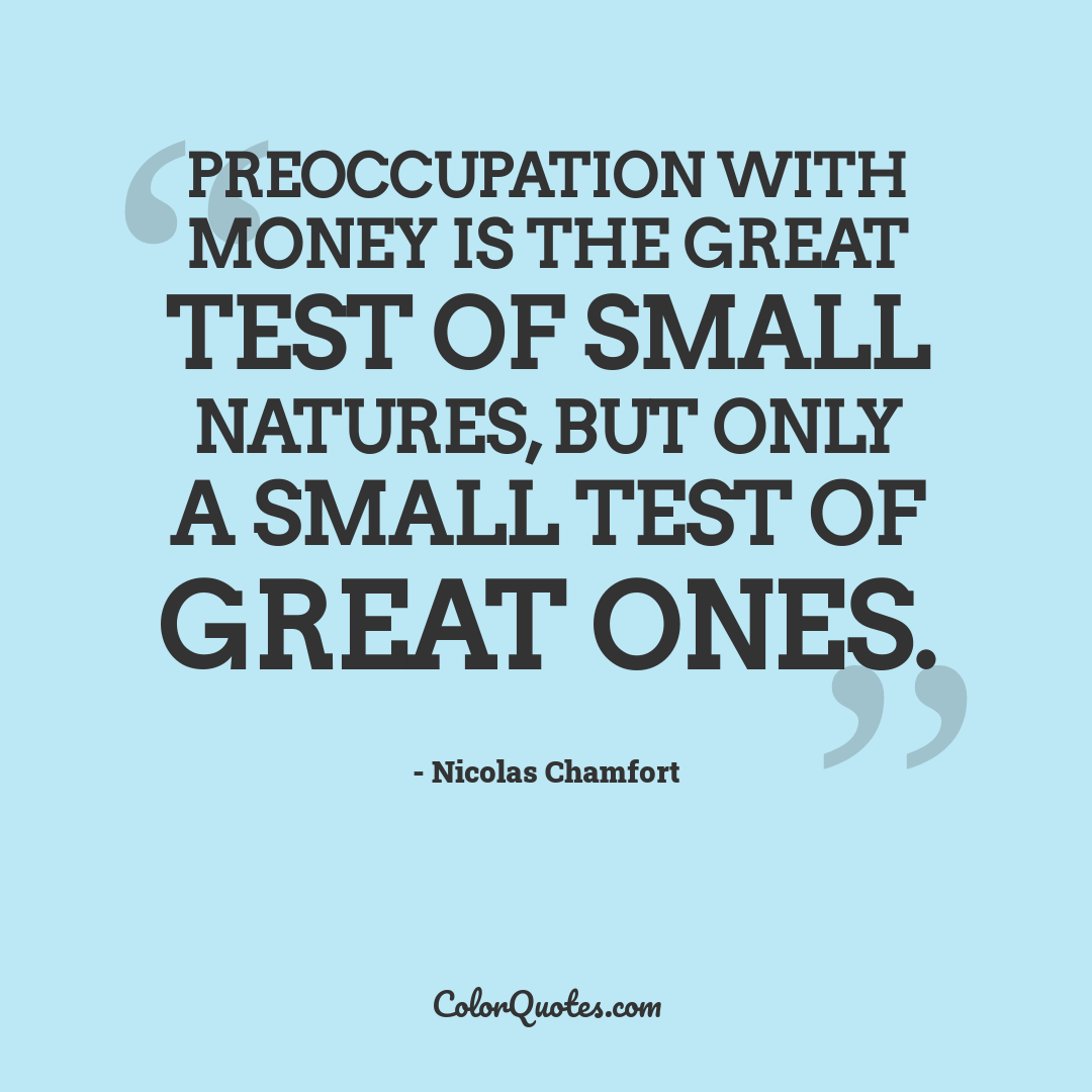 Preoccupation with money is the great test of small natures, but only a small test of great ones.