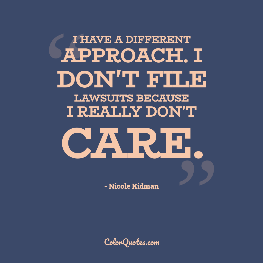 I have a different approach. I don't file lawsuits because I really don't care.