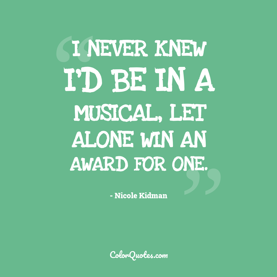 I never knew I'd be in a musical, let alone win an award for one.