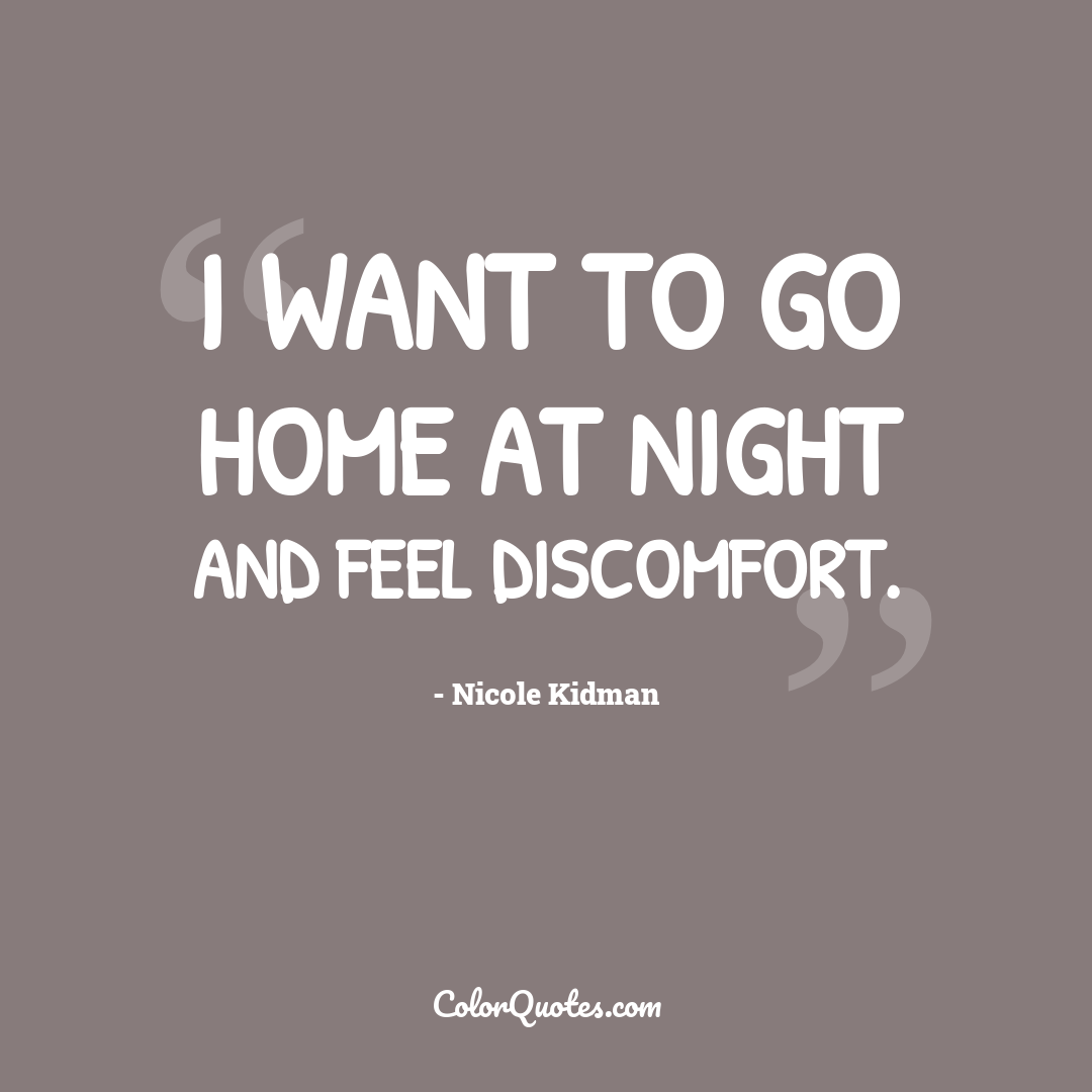I want to go home at night and feel discomfort.