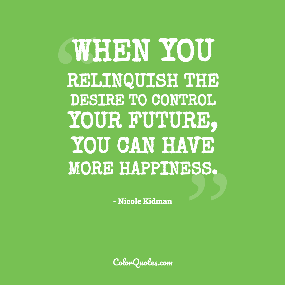 When you relinquish the desire to control your future, you can have more happiness.