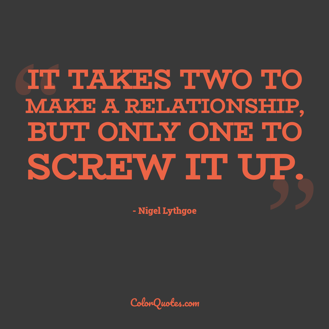 It takes two to make a relationship, but only one to screw it up.