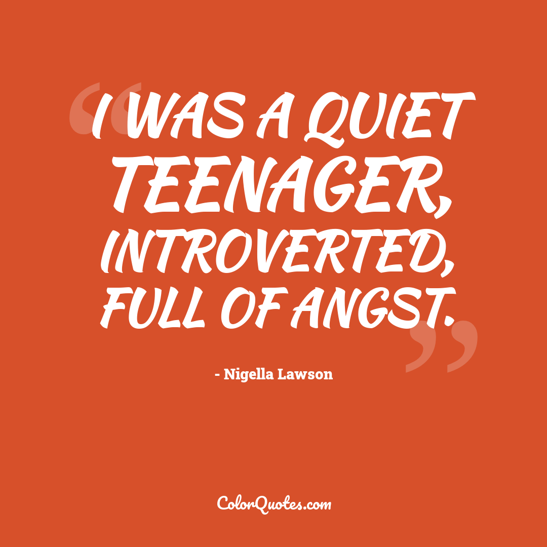 I was a quiet teenager, introverted, full of angst.