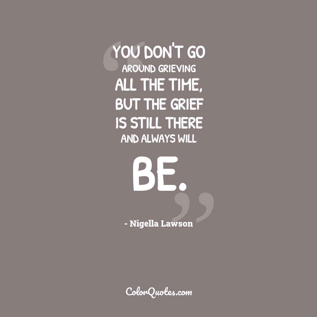 You don't go around grieving all the time, but the grief is still there and always will be.