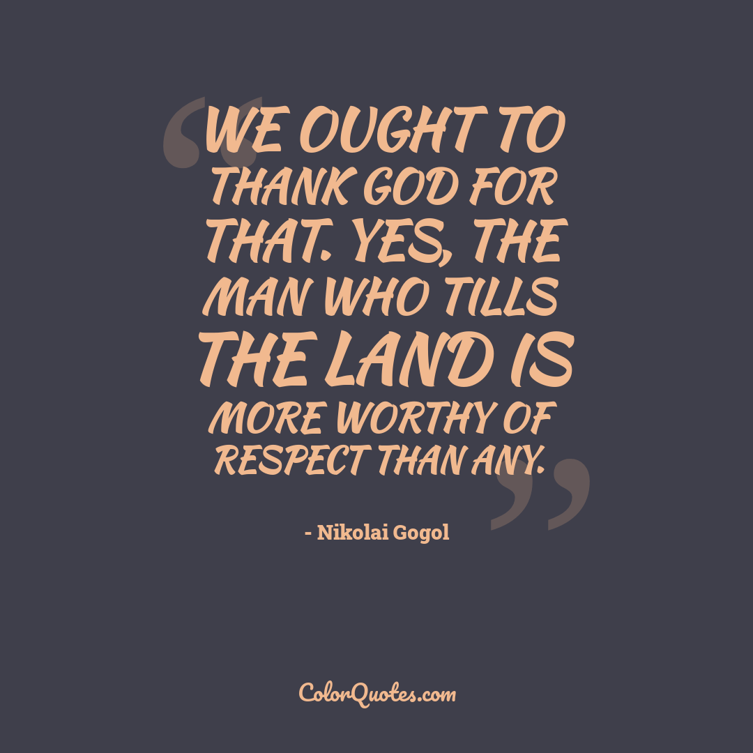 We ought to thank God for that. Yes, the man who tills the land is more worthy of respect than any.