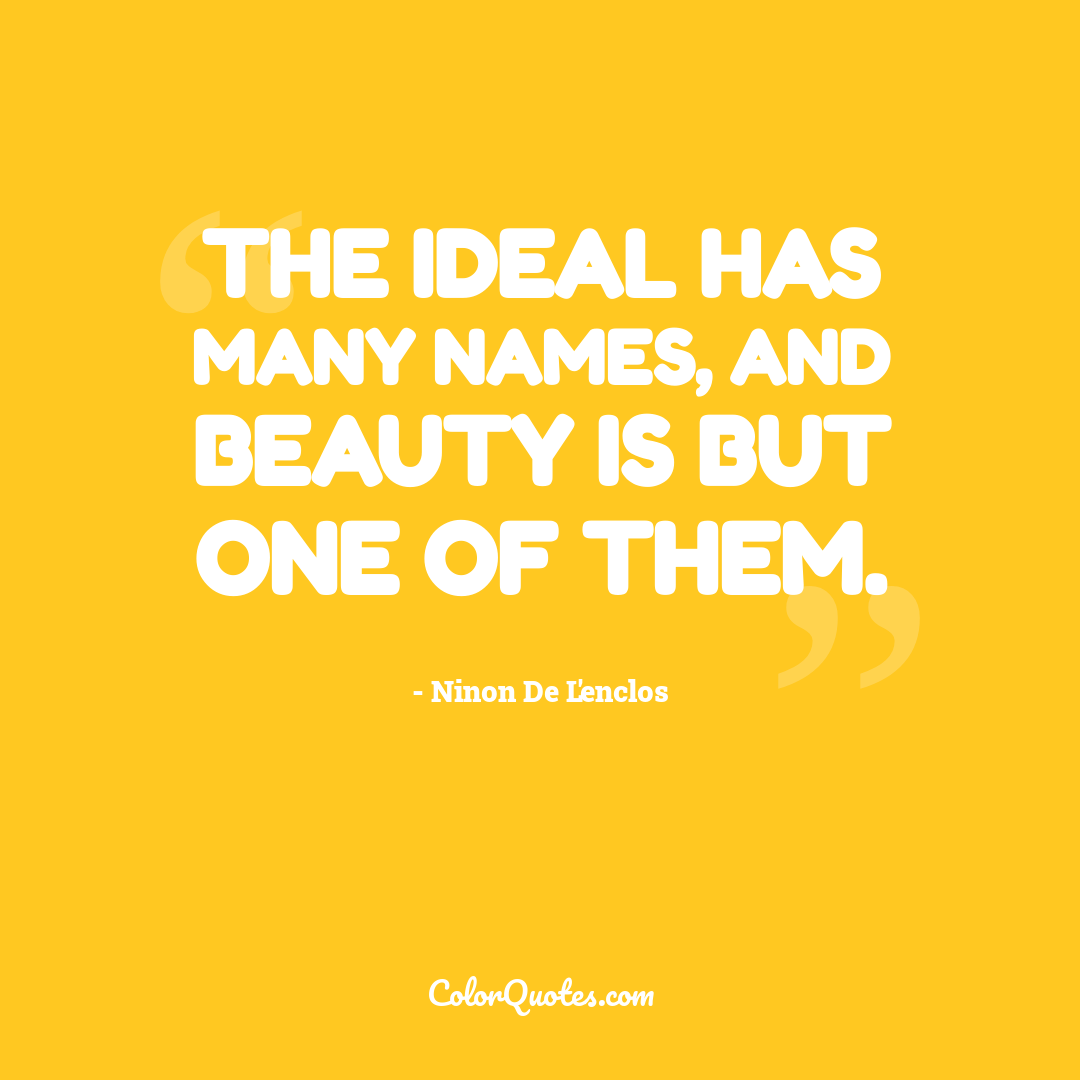 The ideal has many names, and beauty is but one of them.