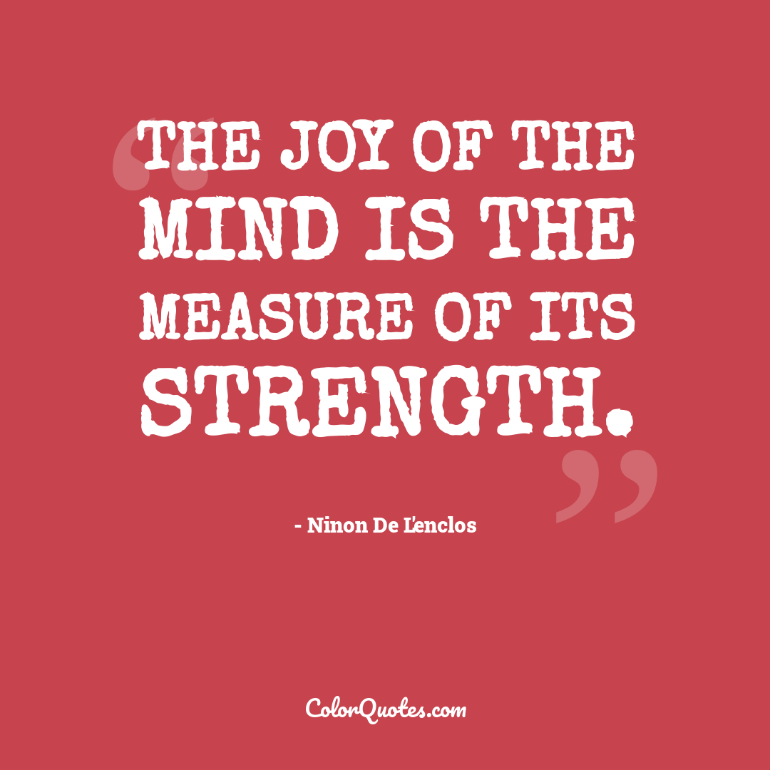 The joy of the mind is the measure of its strength.