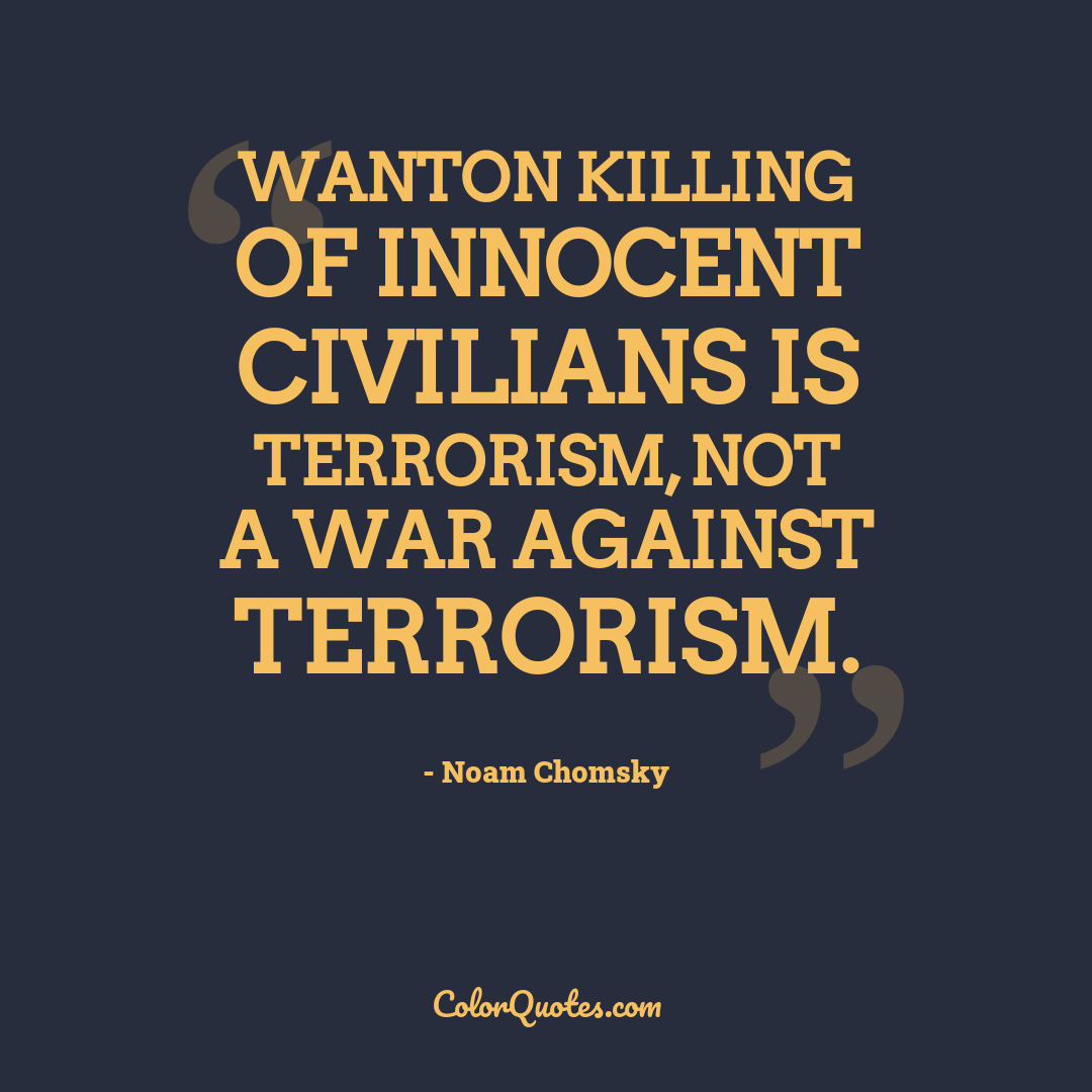 Wanton killing of innocent civilians is terrorism, not a war against terrorism.