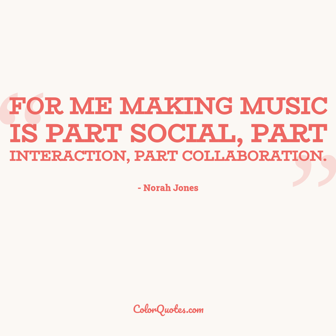 For me making music is part social, part interaction, part collaboration.