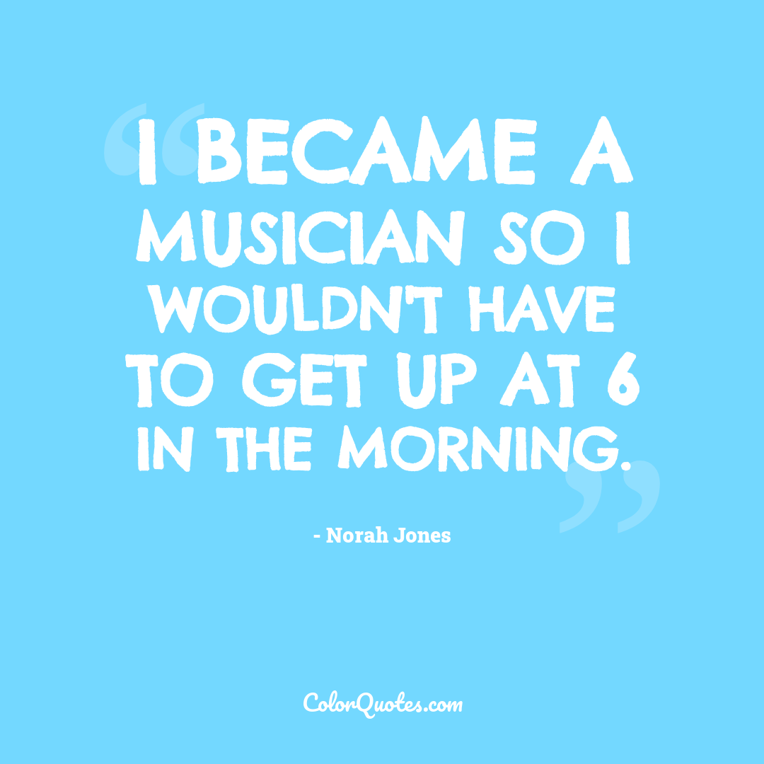 I became a musician so I wouldn't have to get up at 6 in the morning.