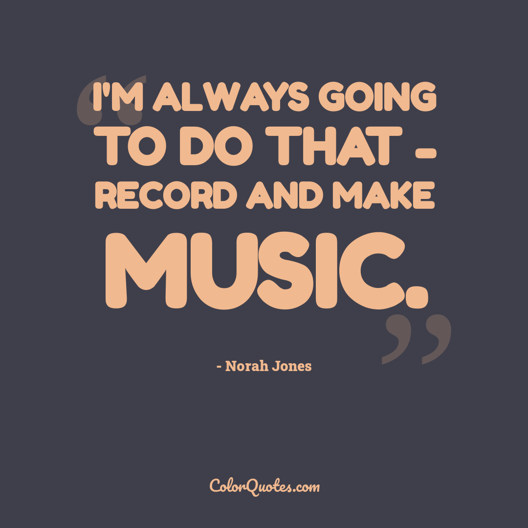 I'm always going to do that - record and make music.