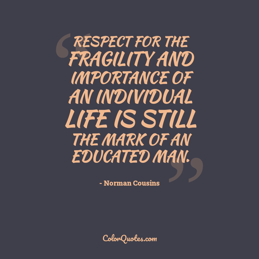Respect for the fragility and importance of an individual life is still the mark of an educated man.