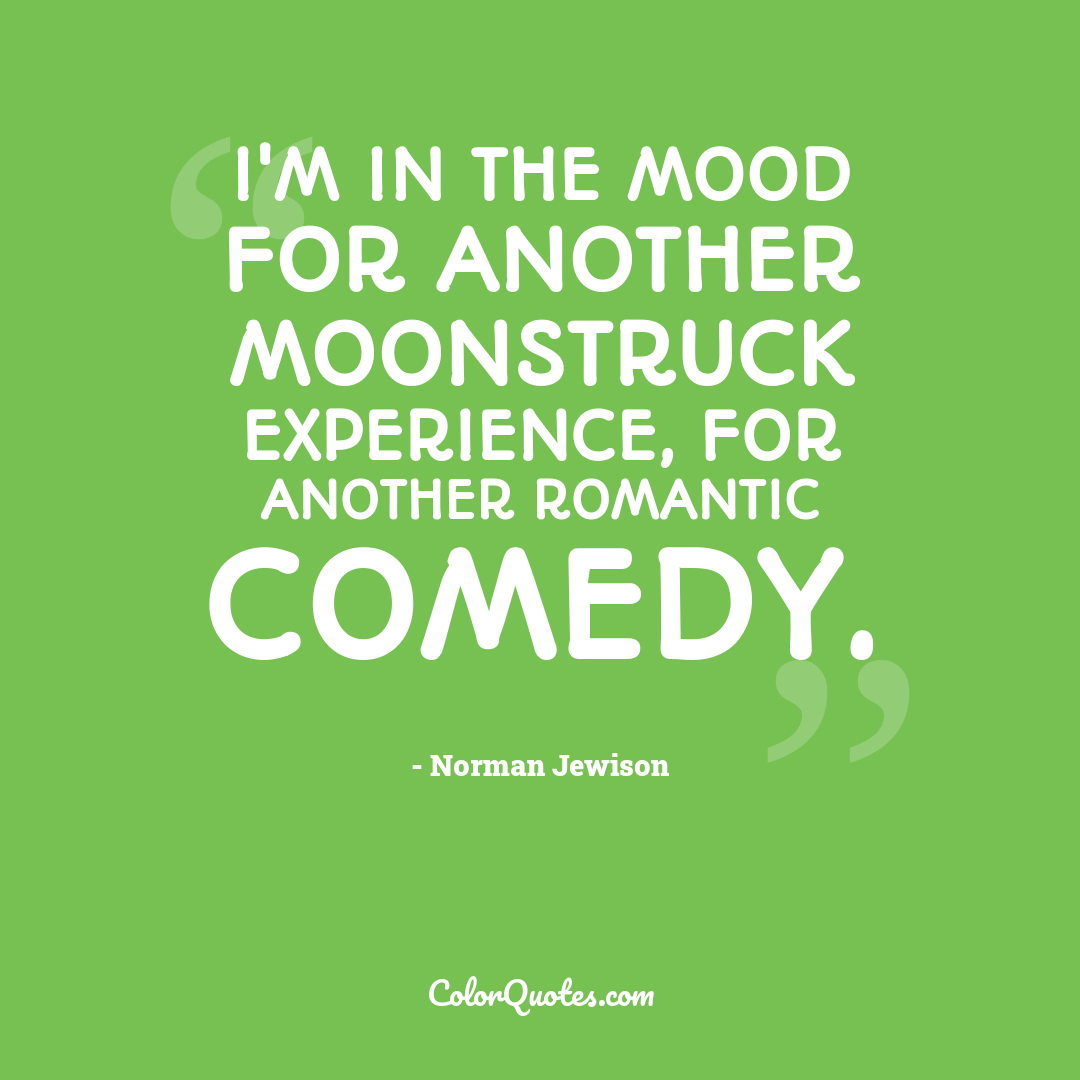 I'm in the mood for another Moonstruck experience, for another romantic comedy.