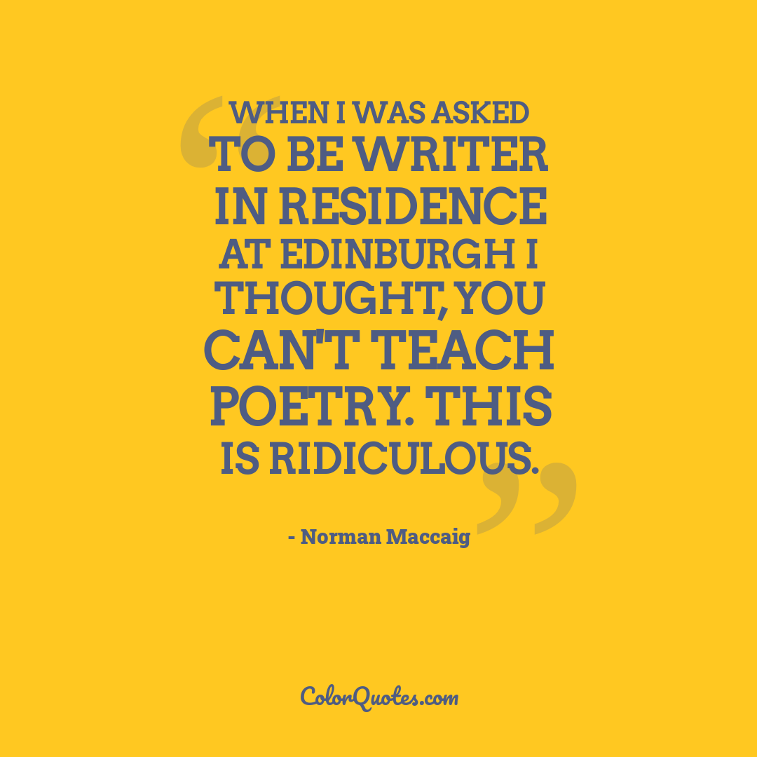 When I was asked to be Writer in Residence at Edinburgh I thought, you can't teach poetry. This is ridiculous.