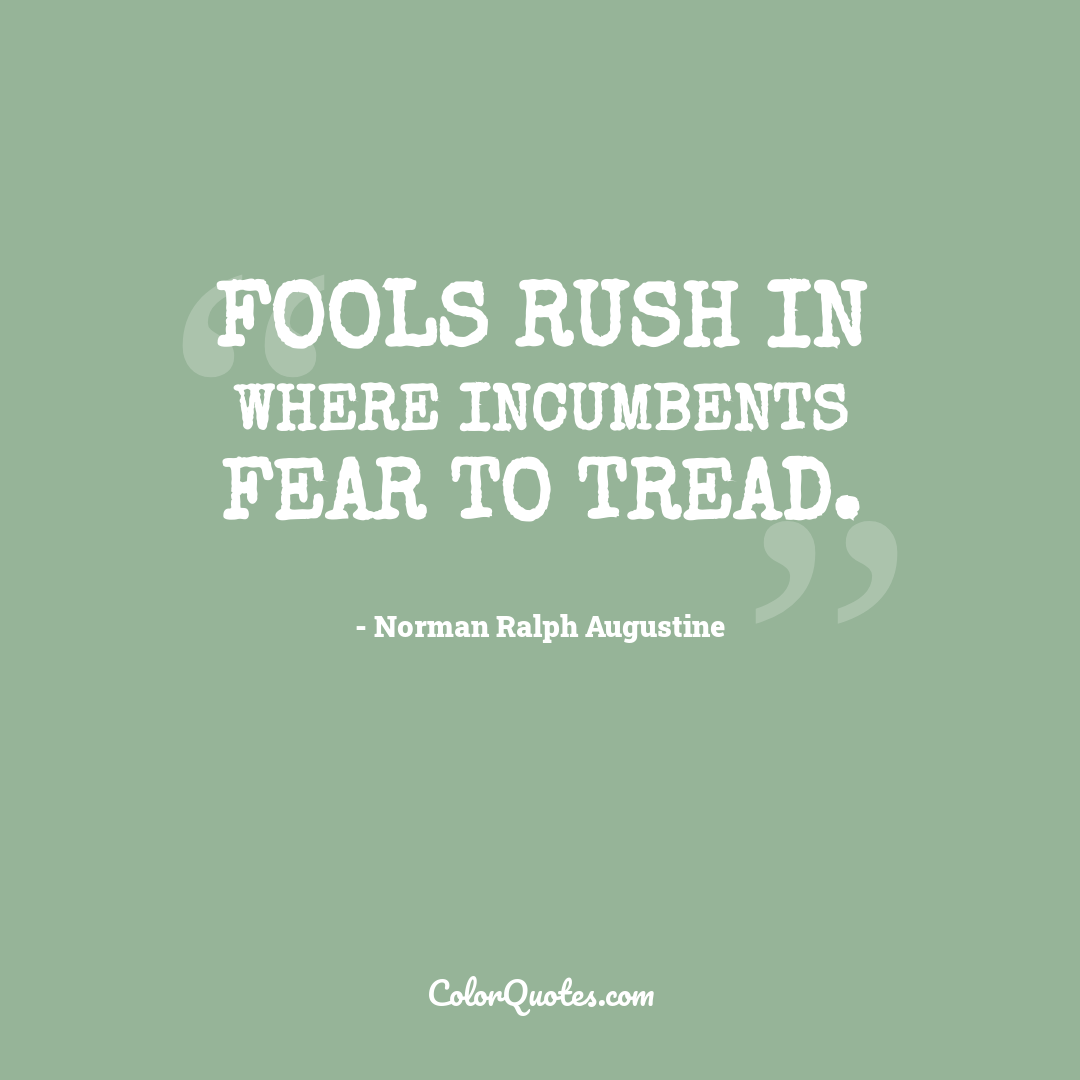 Fools rush in where incumbents fear to tread.