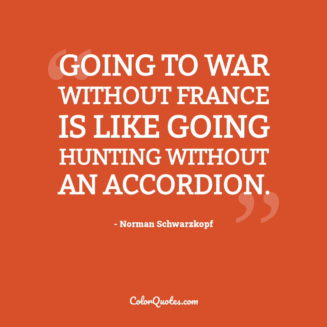 Going to war without France is like going hunting without an accordion.