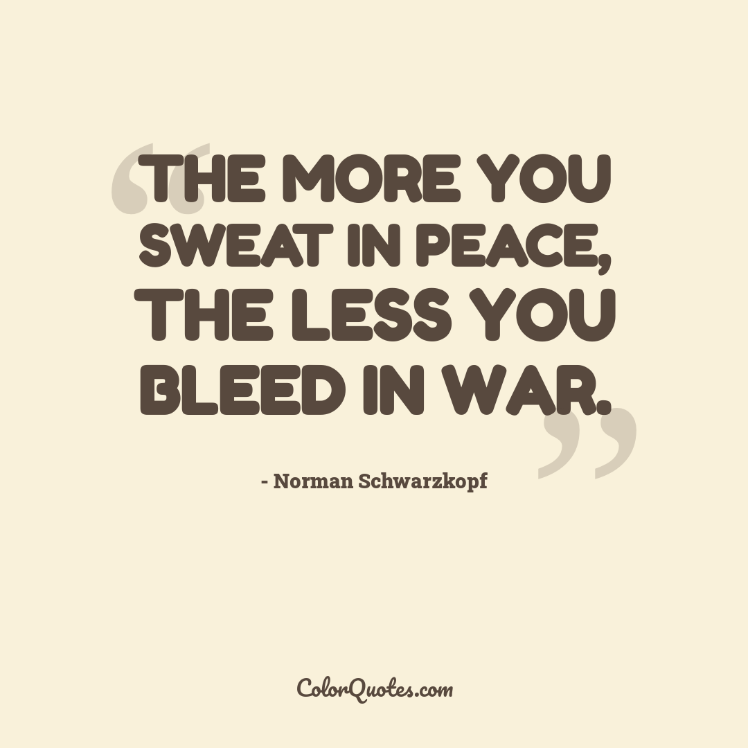The more you sweat in peace, the less you bleed in war.