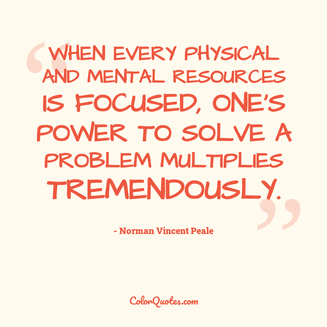 When every physical and mental resources is focused, one's power to solve a problem multiplies tremendously.