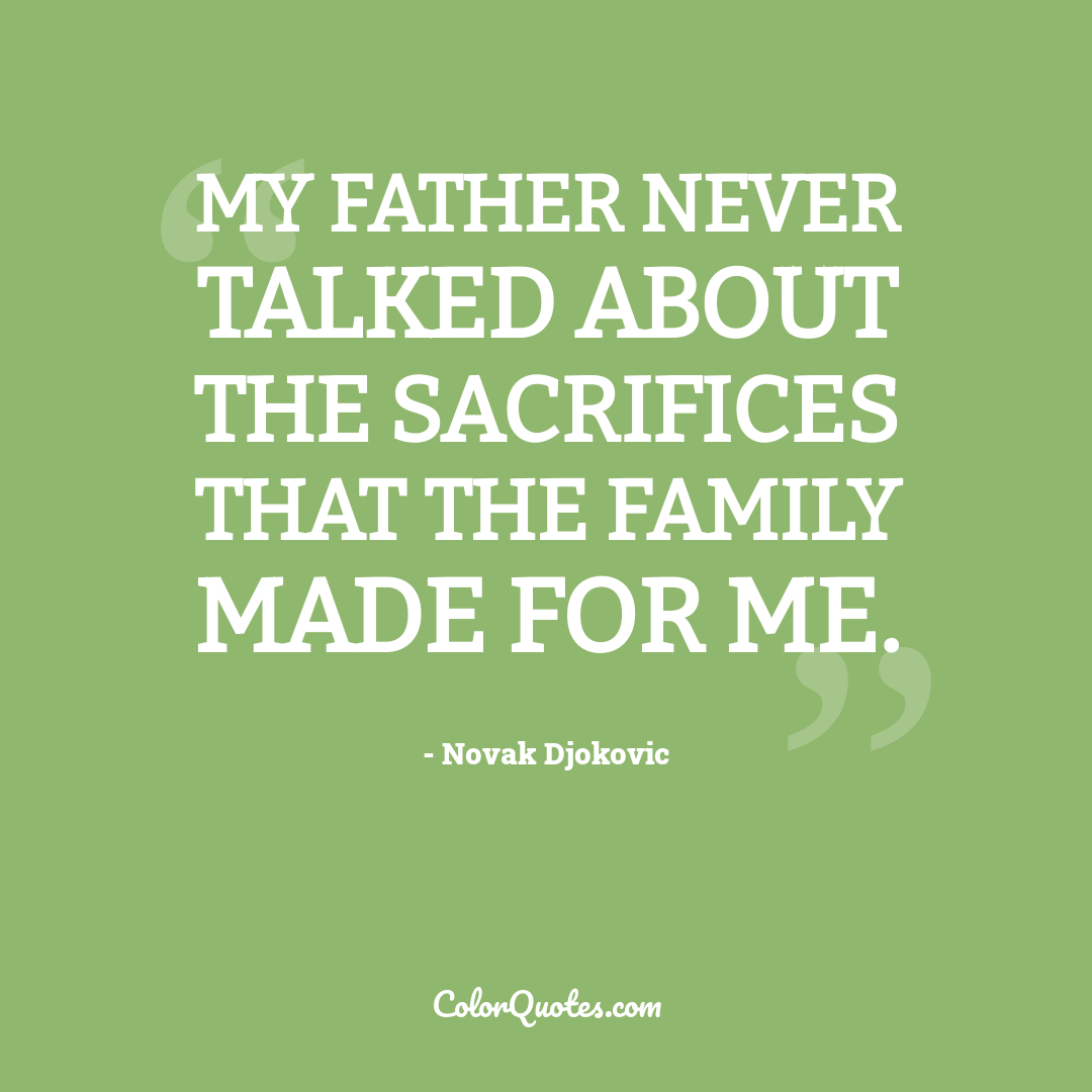 My father never talked about the sacrifices that the family made for me.