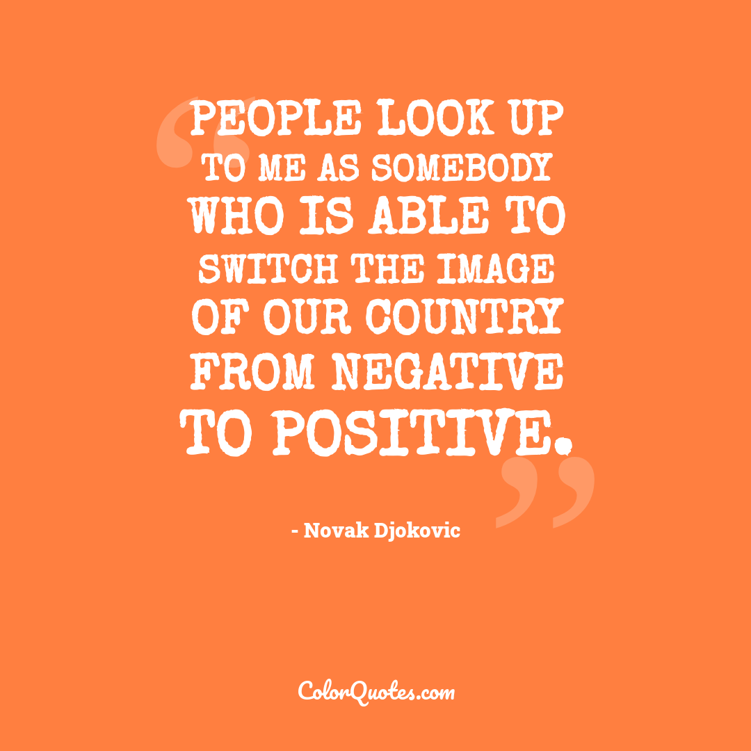People look up to me as somebody who is able to switch the image of our country from negative to positive.