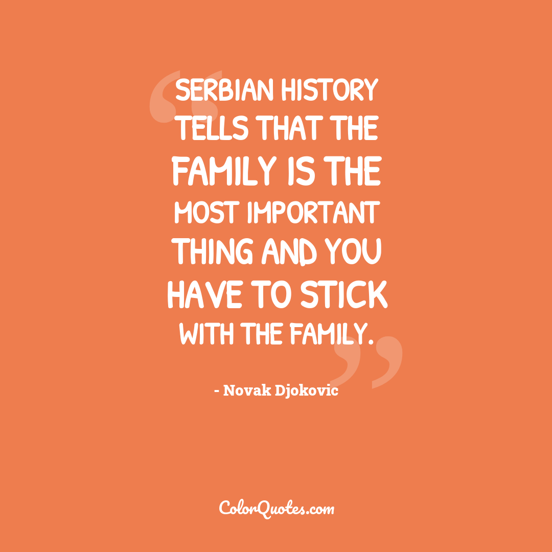 Serbian history tells that the family is the most important thing and you have to stick with the family.