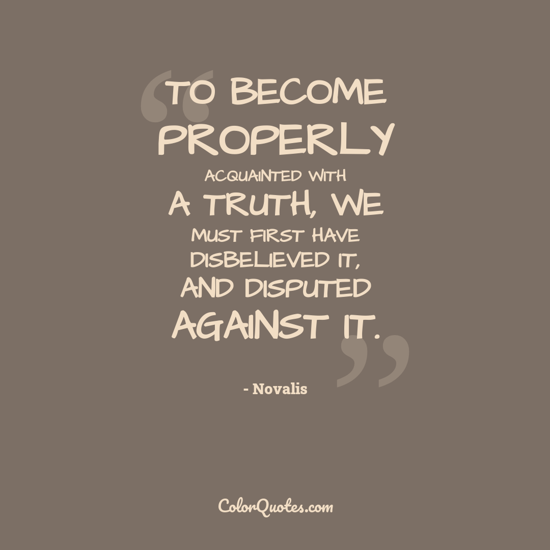 To become properly acquainted with a truth, we must first have disbelieved it, and disputed against it.
