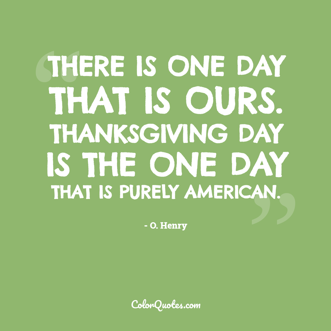 There is one day that is ours. Thanksgiving Day is the one day that is purely American.