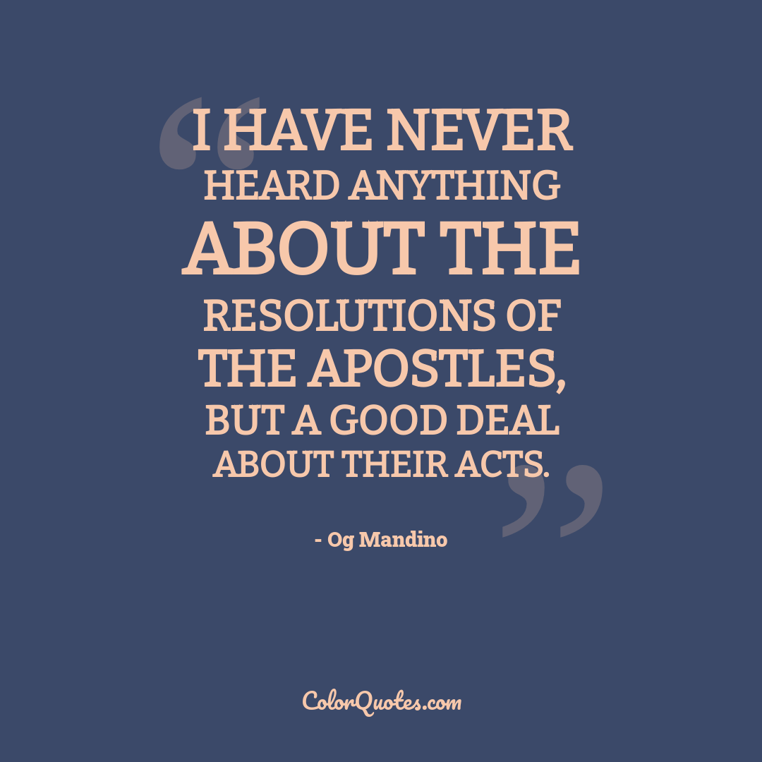 I have never heard anything about the resolutions of the apostles, but a good deal about their acts.