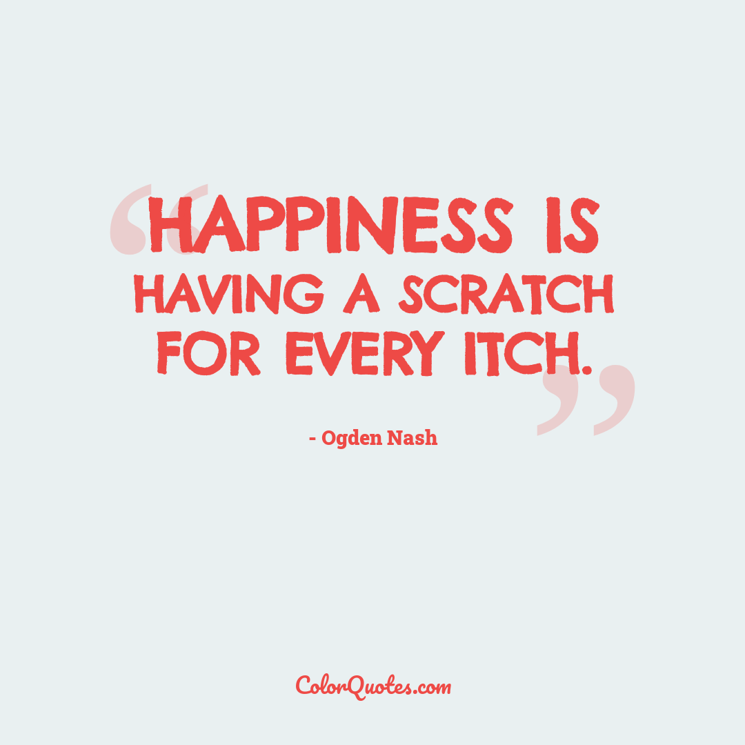 Happiness is having a scratch for every itch.