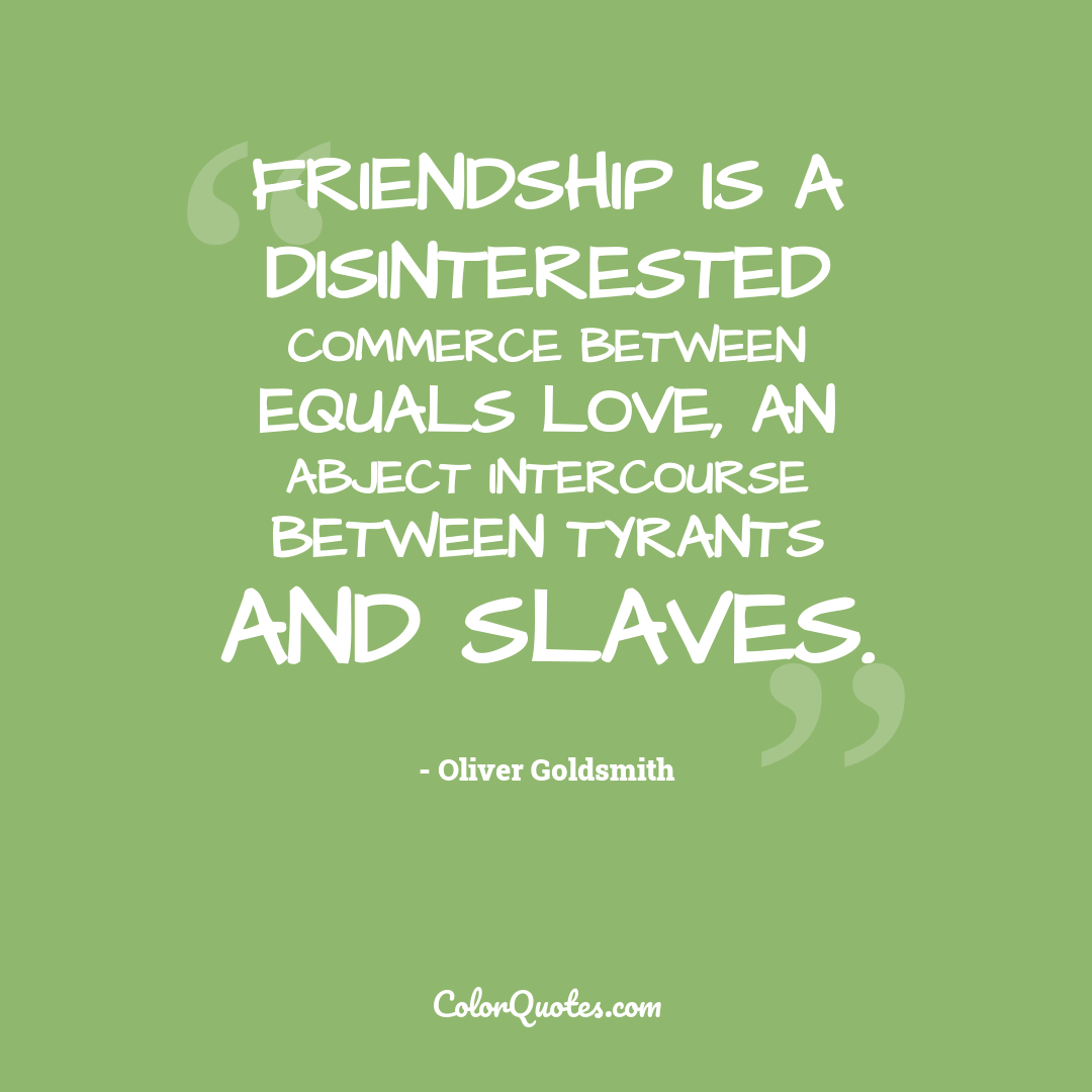 Friendship is a disinterested commerce between equals love, an abject intercourse between tyrants and slaves.