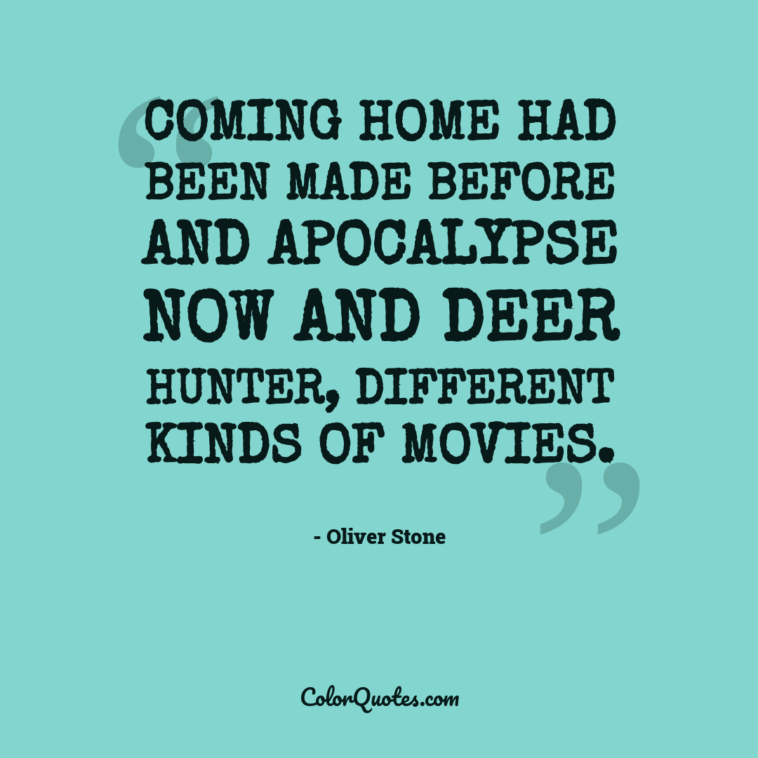 Coming Home had been made before and Apocalypse Now and Deer Hunter, different kinds of movies.