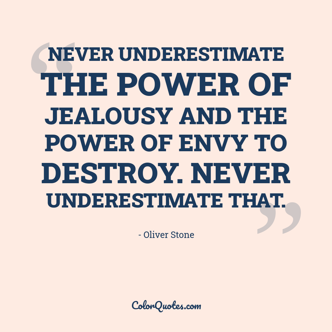 Never underestimate the power of jealousy and the power of envy to destroy. Never underestimate that.