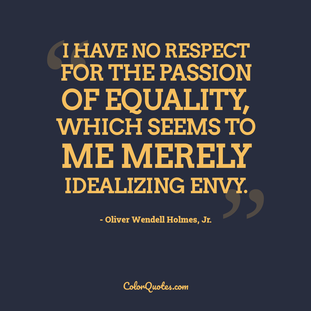 I have no respect for the passion of equality, which seems to me merely idealizing envy.