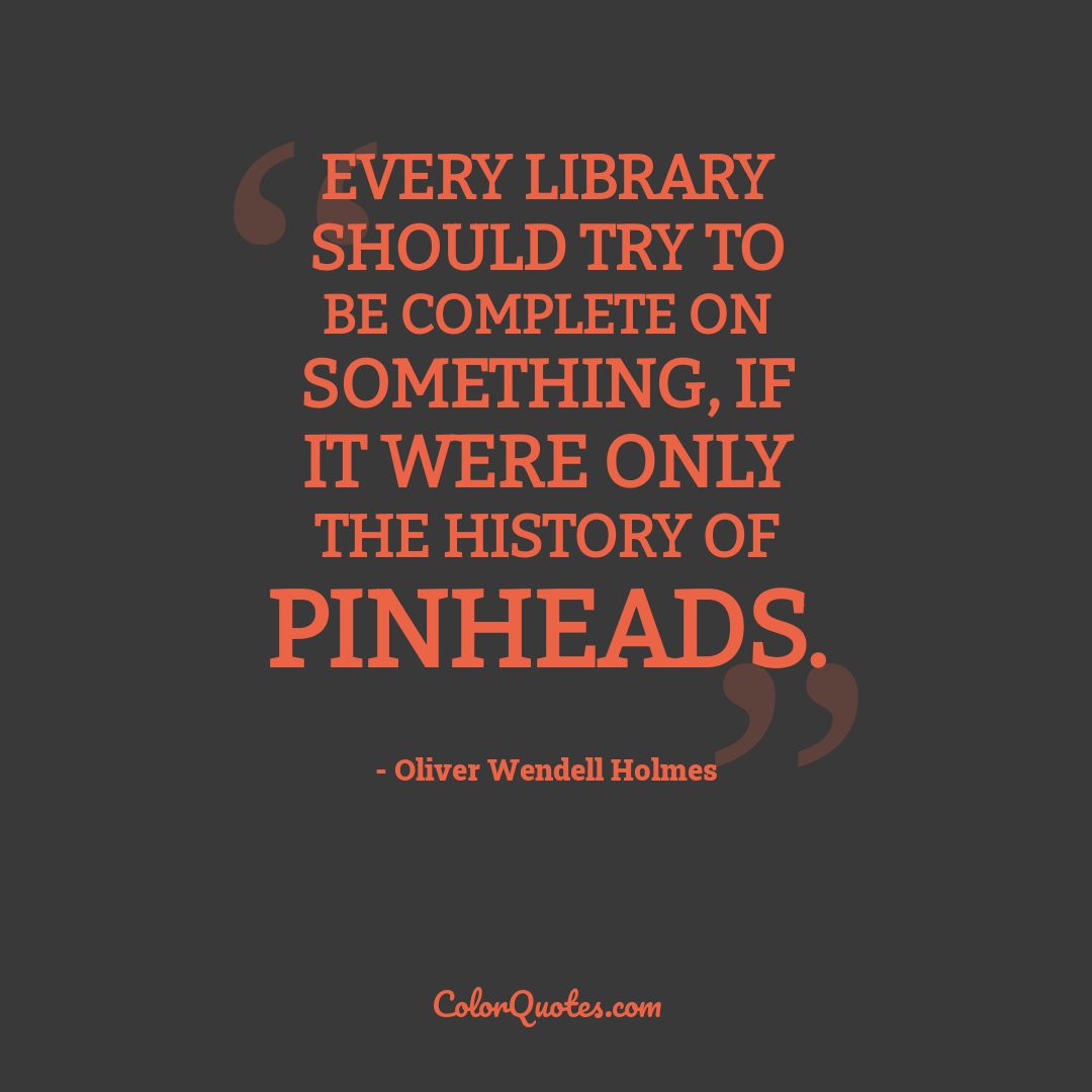 Every library should try to be complete on something, if it were only the history of pinheads.