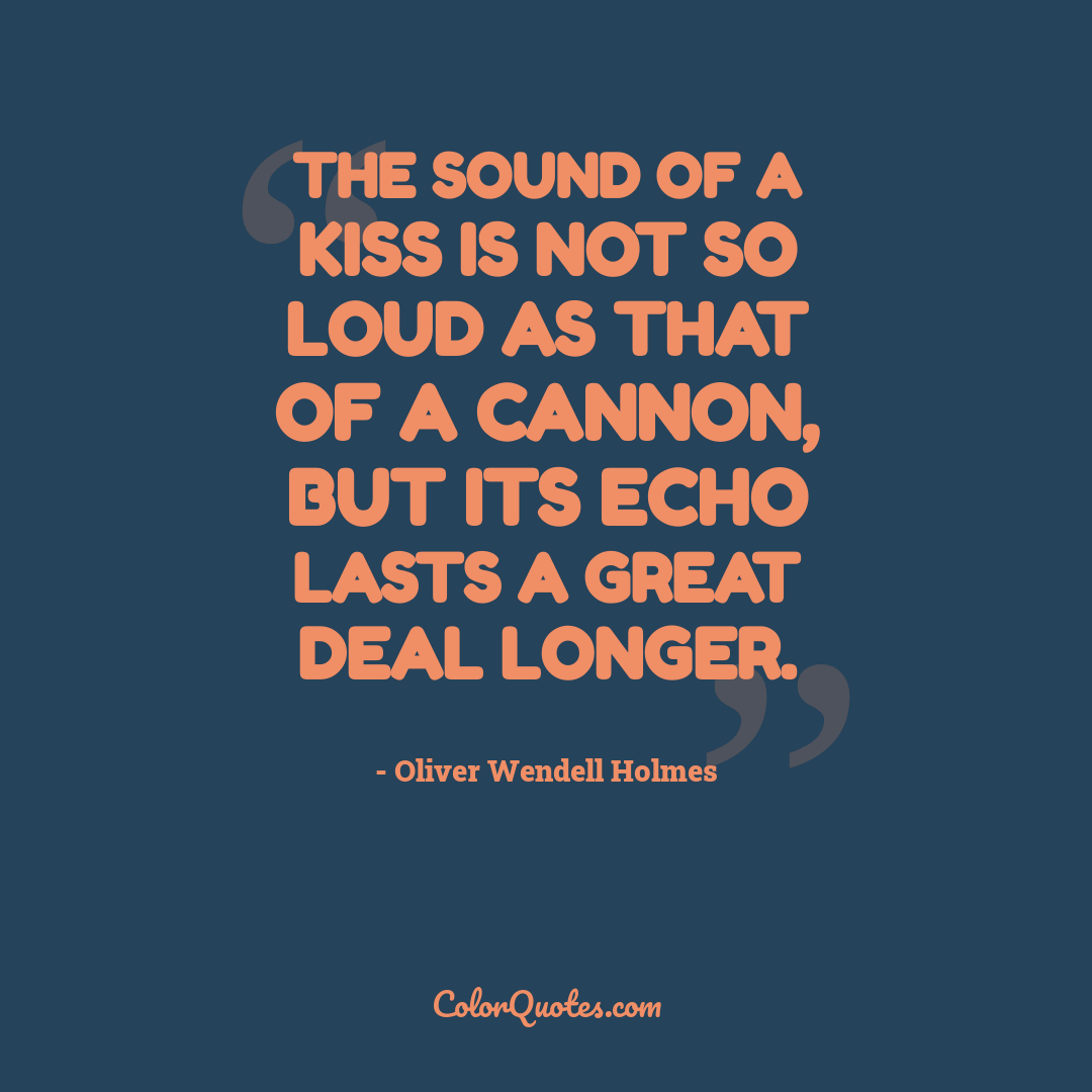 The sound of a kiss is not so loud as that of a cannon, but its echo lasts a great deal longer.