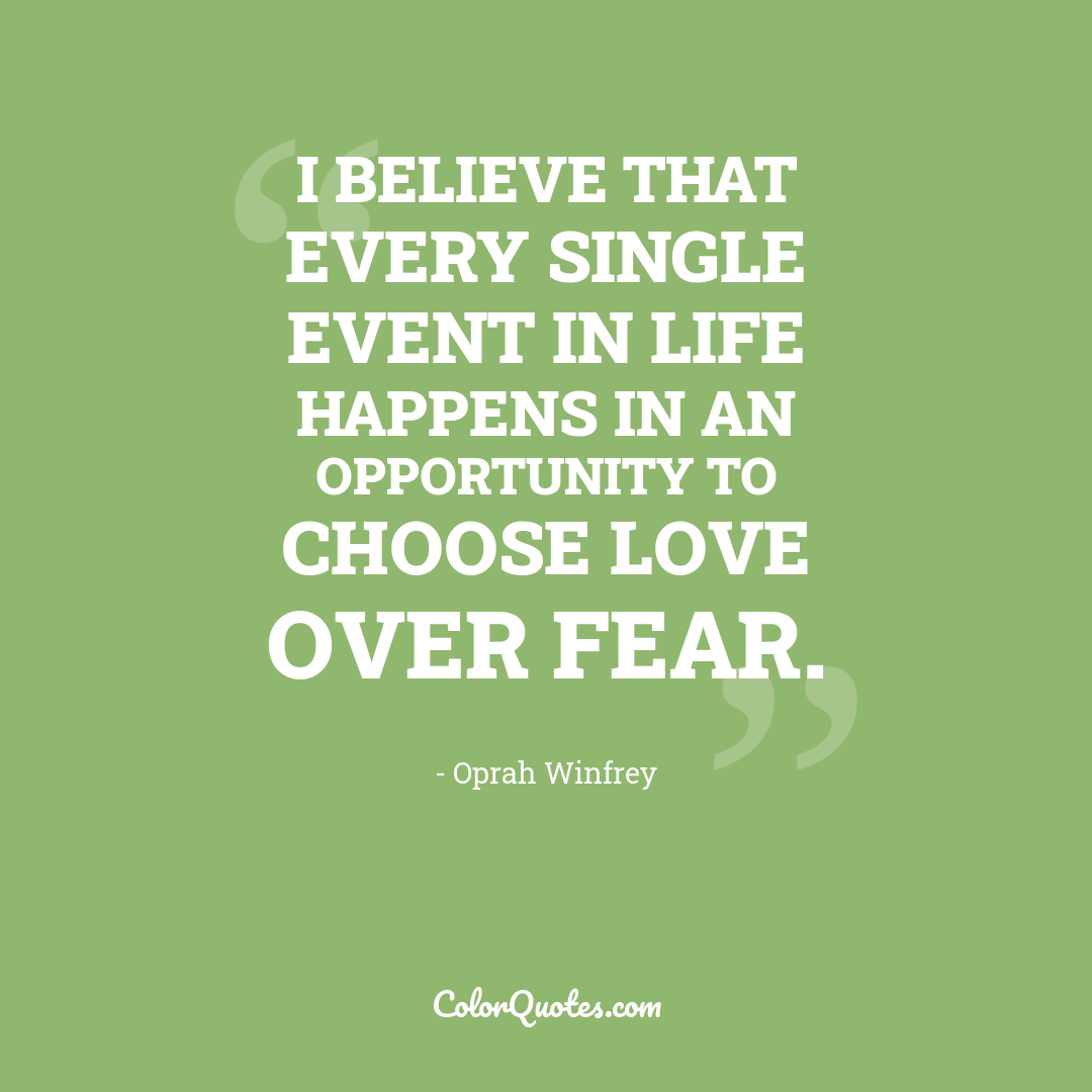 I believe that every single event in life happens in an opportunity to choose love over fear.