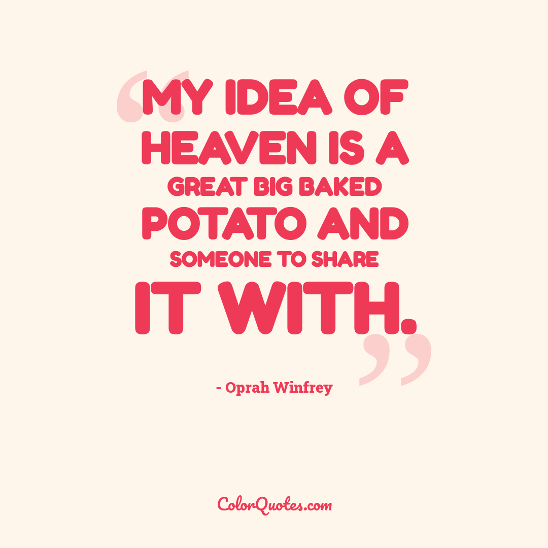 My idea of heaven is a great big baked potato and someone to share it with.