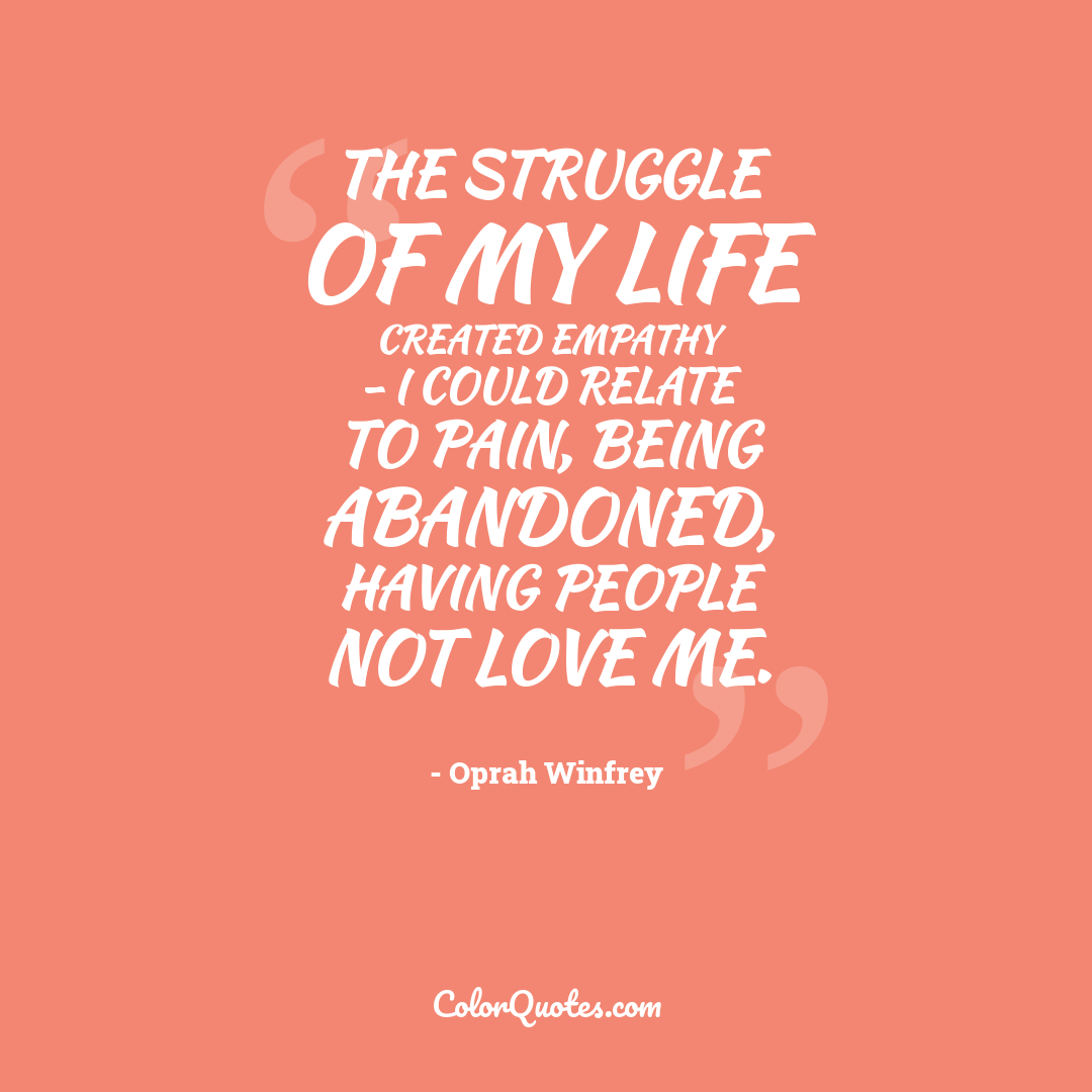 The struggle of my life created empathy - I could relate to pain, being abandoned, having people not love me.